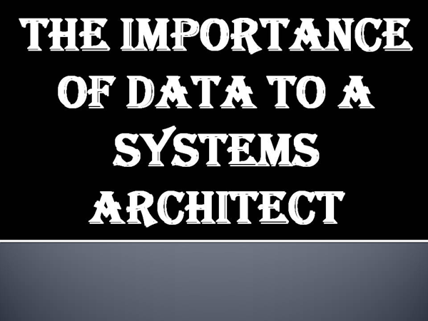 The Importance of Data to a Systems Architect