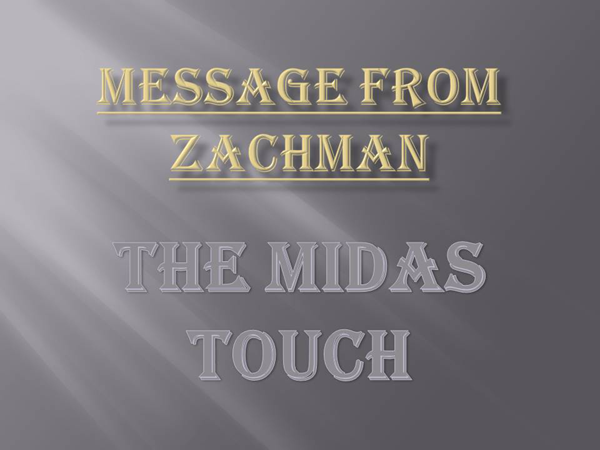 Message from Zachman -- The Midas Touch
