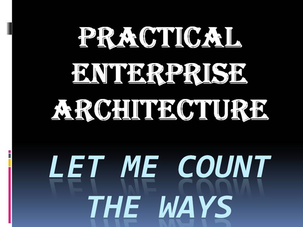 Practical Enterprise Architecture - Let Me Count the Ways